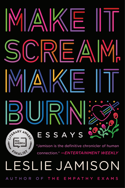 Make it Scream, Make it Burn Essays by Leslie Jamison book cover with lettering in neon colors on black background. Includes illustration of a sword through a heart and a sticker indicating it was a finalist for a PEN American Literary Award.